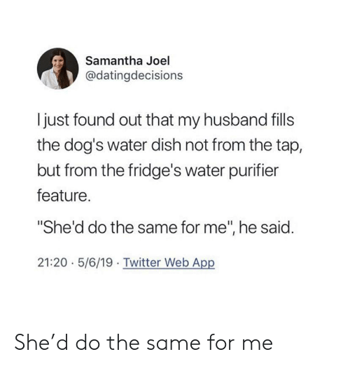 "joel: Samantha Joel  @datingdecisions  I just found out that my husband fills  the dog's water dish not from the tap,  but from the fridge's water purifier  feature.  ""She'd do the same for me"", he said.  21:20 5/6/19 Twitter Web App She'd do the same for me"