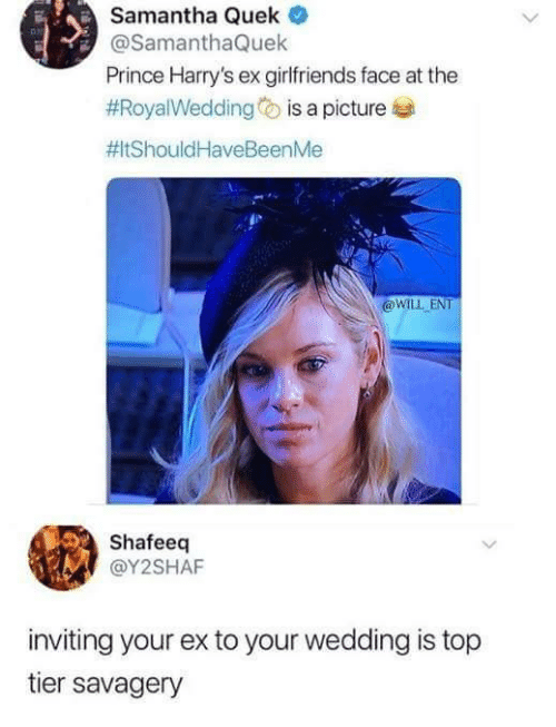 Top Tier: Samantha Quek  @SamanthaQuek  Prince Harry's ex girlfriends face at the  #Roya!Wedding is a picture  #ItShould HaveBeenMe  @WLL ENT  Shafeeq  @Y2SHAF  inviting your ex to your wedding is top  tier savagery