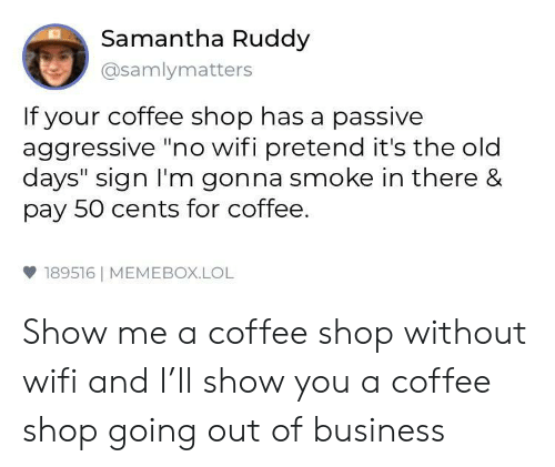 "Passive Aggressive: Samantha Ruddy  @samlymatters  If your coffee shop has a passive  aggressive ""no wifi pretend it's the old  days"" sign I'm gonna smoke in there &  pay 50 cents for coffee.  雙189516 