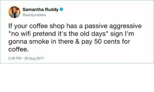 "Passive Aggressive: Samantha Ruddy  @samlymatters  If your coffee shop has a passive aggressive  ""no wifi pretend it's the old days"" sign I'm  gonna smoke in there & pay 50 cents for  coffee  2:36 PM-26 Aug 2017"