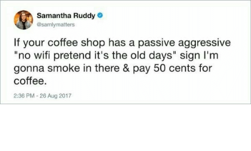 "Passive Aggressive: Samantha Ruddy  @samlymatters  If your coffee shop has a passive aggressive  ""no wifi pretend it's the old days"" sign I'm  gonna smoke in there & pay 50 cents for  coffee.  2:36 PM -26 Aug 2017"