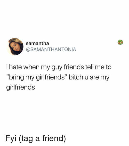 "Bitch, Friends, and Memes: samantha  @SAMANTHANTONIA  l hate when my guy friends tell me to  ""bring my girlfriends"" bitch u are my  girlfriends Fyi (tag a friend)"