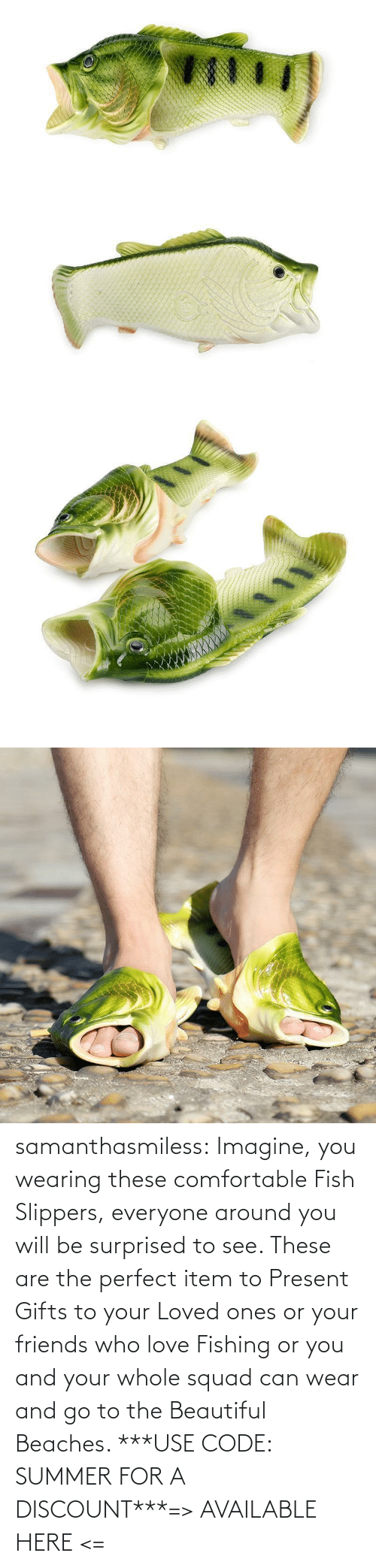 comfortable: samanthasmiless:  Imagine, you wearing these comfortable Fish Slippers, everyone around you will be surprised to see. These are the perfect item to Present Gifts to your Loved ones or your friends who love Fishing or you and your whole squad can wear and go to the Beautiful Beaches. ***USE CODE: SUMMER FOR A DISCOUNT***=> AVAILABLE HERE <=