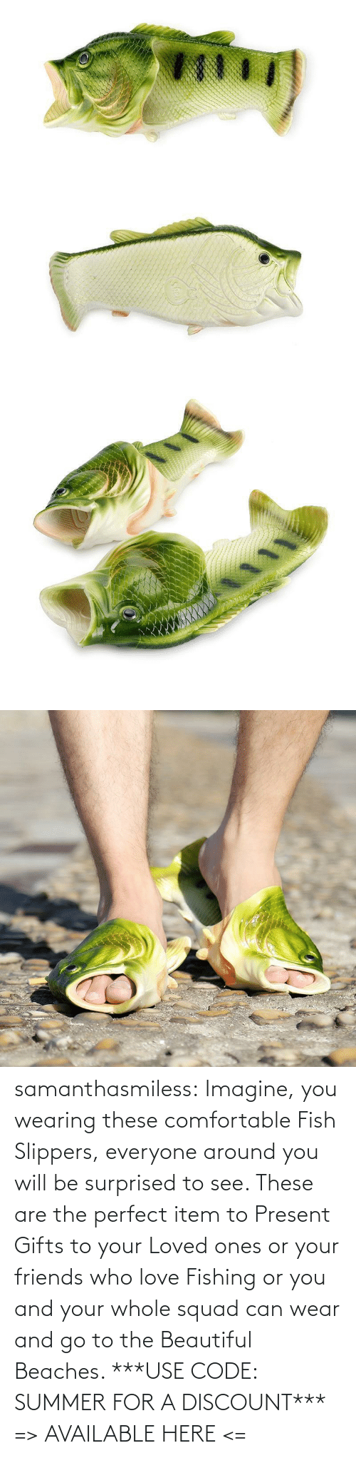 comfortable: samanthasmiless: Imagine, you wearing these comfortable Fish Slippers, everyone around you will be surprised to see. These are the perfect item to Present Gifts to your Loved ones or your friends who love Fishing or you and your whole squad can wear and go to the Beautiful Beaches.  ***USE CODE: SUMMER FOR A DISCOUNT*** => AVAILABLE HERE <=