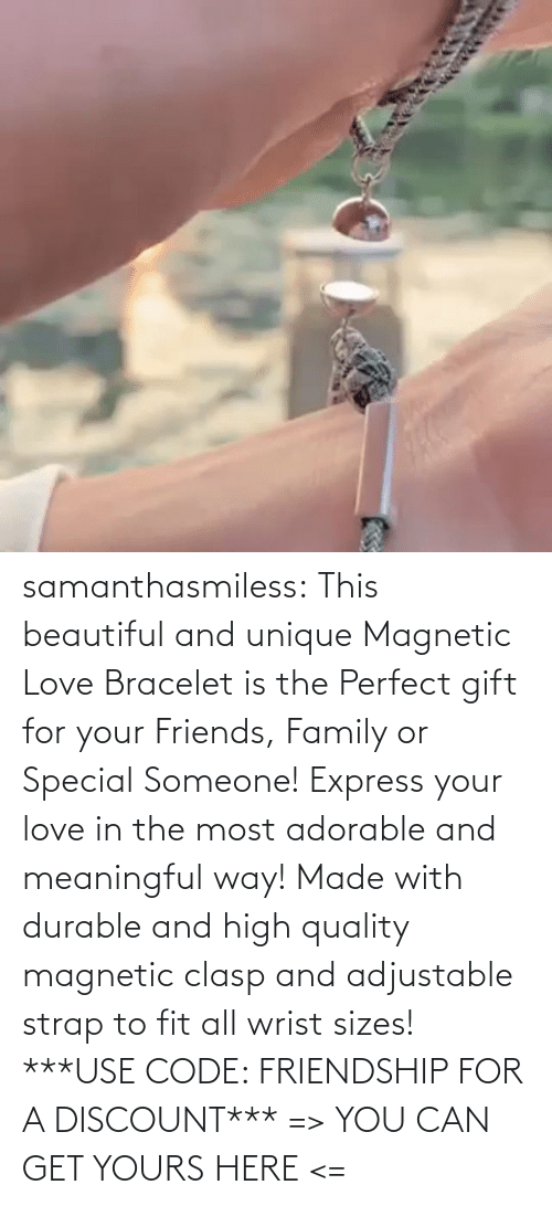 You Can: samanthasmiless:  This beautiful and unique Magnetic Love Bracelet is the Perfect gift for your Friends, Family or Special Someone! Express your love in the most adorable and meaningful way! Made with durable and high quality magnetic clasp and adjustable strap to fit all wrist sizes!  ***USE CODE: FRIENDSHIP FOR A DISCOUNT*** => YOU CAN GET YOURS HERE <=