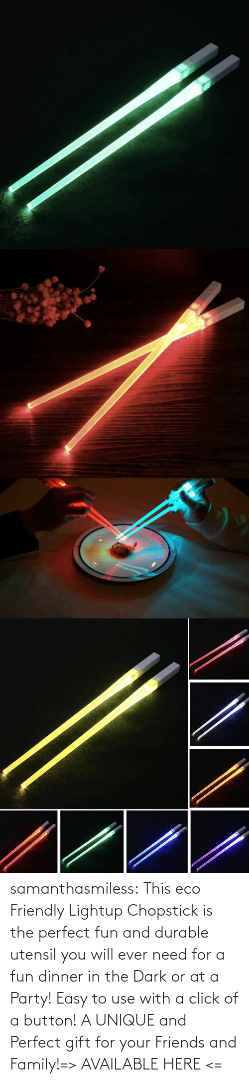 Party: samanthasmiless:  This eco Friendly Lightup Chopstick is the perfect fun and durable utensil you will ever need for a fun dinner in the Dark or at a Party! Easy to use with a click of a button! A UNIQUE and Perfect gift for your Friends and Family!=> AVAILABLE HERE <=