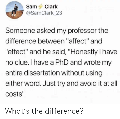 "Affect, Word, and Phd: SamClark  @SamClark 23  Someone asked my professor the  difference between ""affect"" and  effect"" and he said, ""Honestly I have  no clue.I have a PhD and wrote m  entire dissertation without using  either word. Just try and avoid it at all  costs"" What's the difference?"