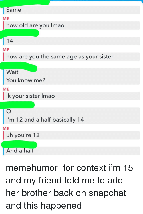 Lmao, Snapchat, and Tumblr: Same  how old are you lmao  14  how are you the same age as your sister  Wait  ME  ME  You know me?  ME  ik your sister Imao  I'm 12 and a half basically 14  uh you're 12  And a half  ME memehumor:  for context i'm 15 and my friend told me to add her brother back on snapchat and this happened