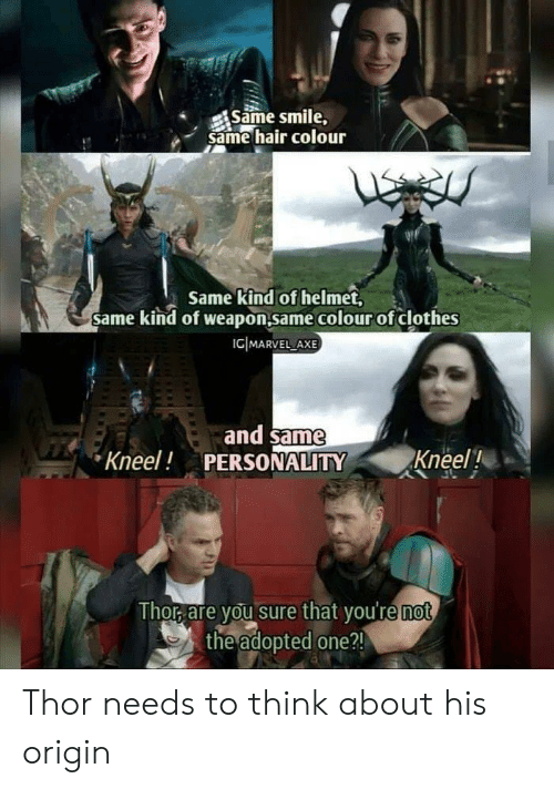 Clothes, Hair, and Smile: Same smile,  same hair colour  Same kind of helmet,  same kind of weapon.same colour of clothes  ICIMARVEL AXE  and same  PERSONALITY  Kneel!  Kneel!  Thor are you sure that you're not  the adopted one ?! Thor needs to think about his origin
