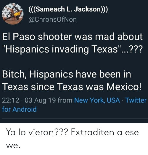 """Android, Bitch, and New York: ((Sameach L. Jackson))  @ChronsOfNon  El Paso shooter was mad about  """"Hispanics invading Texas""""...???  11  Bitch, Hispanics have been in  Texas since Texas was Mexico!  22:12 03 Aug 19 from New York, USA Twitter  for Android Ya lo vieron??? Extradíten a ese we."""