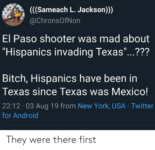 """Android, Bitch, and New York: ((Sameach L. Jackson))  @ChronsOfNon  El Paso shooter was mad about  """"Hispanics invading Texas""""...???  11  Bitch, Hispanics have been in  Texas since Texas was Mexico!  22:12 03 Aug 19 from New York, USA Twitter  for Android They were there first"""