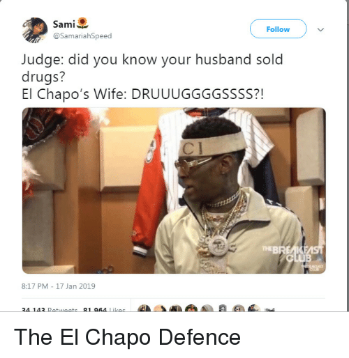 Chapo: Sami  @SamariahSpeed  Follow  Judge: did you know your husband sold  drugs?  El Chapo's Wife: DRUUUGGGGSSSS?!  71  TEBREAKE  8:17 PM - 17 Jan 2019  34 143 Retweets-81064 Likes  4A . The El Chapo Defence