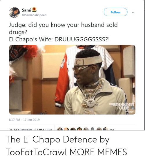 Chapo: Sami  @SamariahSpeed  Follow  Judge: did you know your husband sold  drugs?  El Chapo's Wife: DRUUUGGGGSSSS?!  71  TEBREAKE  8:17 PM - 17 Jan 2019  34 143 Retweets-81064 Likes  4A . The El Chapo Defence by TooFatToCrawl MORE MEMES