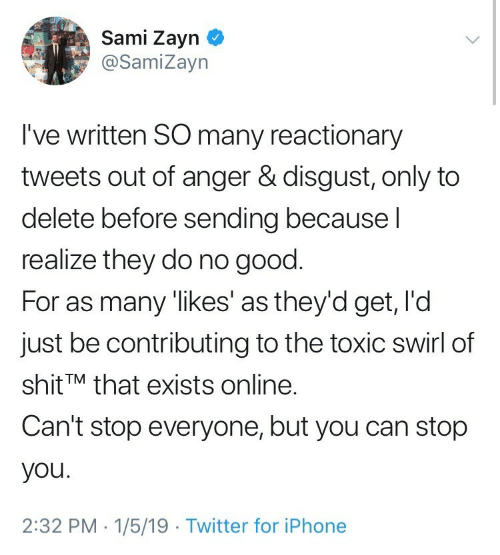 Iphone, Twitter, and Good: Sami Zayn  @SamiZayn  I've written SO many reactionary  tweets out of anger & disgust, only to  delete before sending becausel  realize they do no good.  For as many 'likes' as they'd get, I'd  just be contributing to the toxic swirl of  shit'M that exists online.  Can't stop everyone, but you can stop  you.  2:32 PM . 1/5/19 Twitter for iPhone