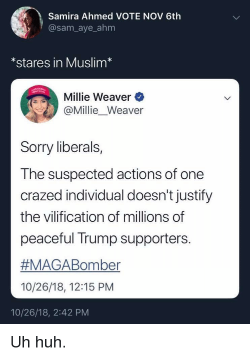 Huh, Muslim, and Sorry: Samira Ahmed VOTE NOV 6th  @sam_aye_ahm  *stares in Muslim*  Millie Weaver  @Millie_Weaver  Sorry liberals,  The suspected actions of one  crazed individual doesn't justify  the vilification of millions of  peaceful Trump supporters.  #MAGABoriter  10/26/18, 12:15 PM  10/26/18, 2:42 PM Uh huh.