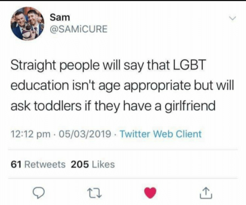 Lgbt, Twitter, and Girlfriend: Samm  P @SAMİCURE  Straight people will say that LGBT  education isn't age appropriate but will  ask toddlers if they have a girlfriend  12:12 pm 05/03/2019 Twitter Web Client  61 Retweets 205 Likes