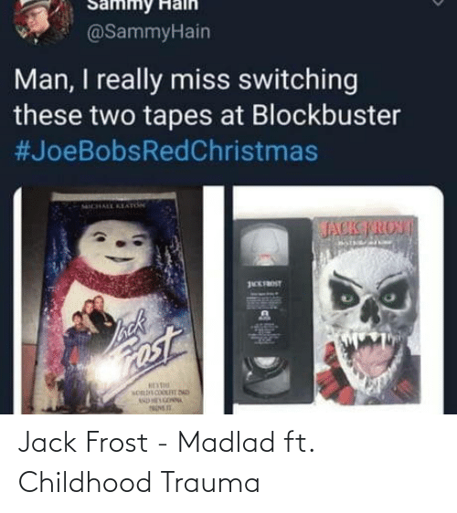 Jack Frost: Sammy Halh  @SammyHain  Man, I really miss switching  these two tapes at Blockbuster  #JoeBobsRedChristmas  ICHALL KEAnN  JACK TROST  EFROST  back  ost Jack Frost - Madlad ft. Childhood Trauma
