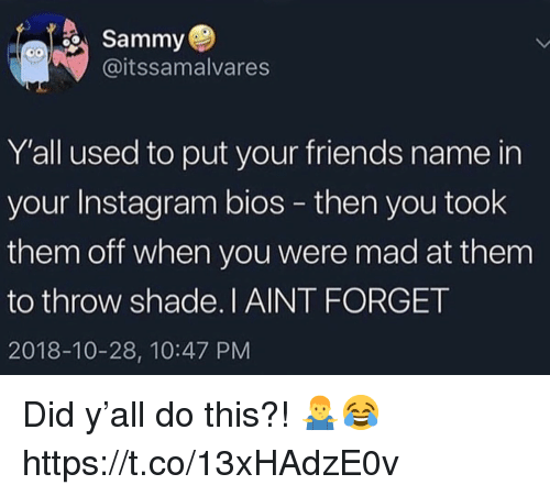bios: Sammy  @itssamalvares  Y'all used to put your friends name in  your Instagram bios - then you took  them off when you were mad at them  to throw shade.I AINT FORGET  2018-10-28, 10:47 PM Did y'all do this?! 🤷‍♂️😂 https://t.co/13xHAdzE0v