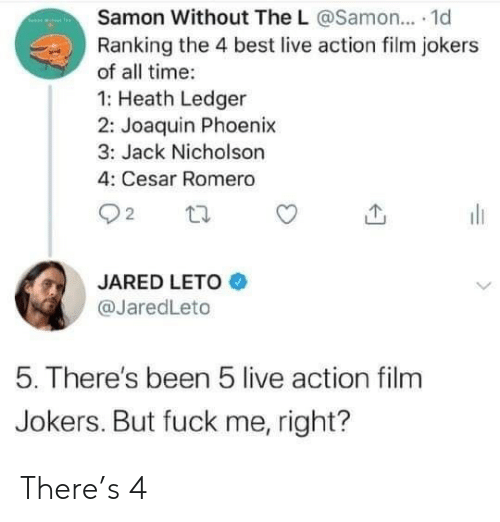 jack: Samon Without The L @Samon... 1d  Ranking the 4 best live action film jokers  of all time:  1: Heath Ledger  2: Joaquin Phoenix  3: Jack Nicholson  4: Cesar Romero  22  JARED LETO  @JaredLeto  5. There's been 5 live action film  Jokers. But fuck me, right? There's 4