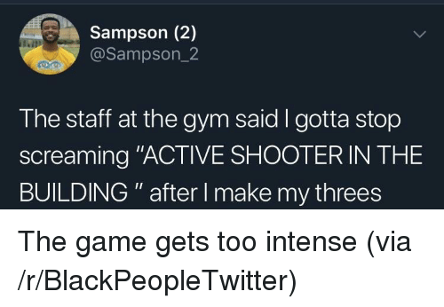 "Blackpeopletwitter, Gym, and The Game: Sampson (2)  @Sampson_2  The staff at the gym said I gotta stop  screaming ""ACTIVE SHOOTER IN THE  BUILDING "" after I make my threes The game gets too intense (via /r/BlackPeopleTwitter)"