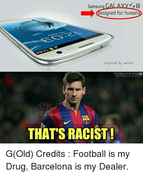 Barcelona, Football, and Memes: Samsung GALAXYG II  designed for human  insp  ired by nature  FOOTBALL IS MY DRUG  BARCELONA IS MY DEALE  THATS RACIST G(Old)  Credits : Football is my Drug, Barcelona is my Dealer.