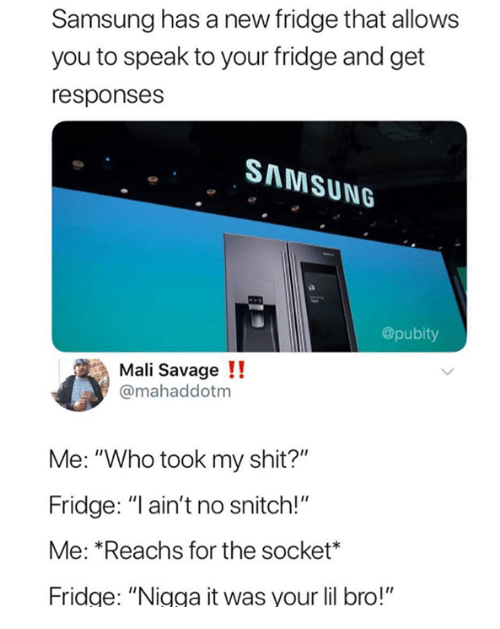 """mali: Samsung has a new fridge that allows  you to speak to your fridge and get  responses  SAMSUNG  @pubity  Mali Savage !!  @mahaddotm  Me: """"Who took my shit?""""  Fridge: """"I ain't no snitch!""""  Me: *Reachs for the socket*  Fridge: """"Nigga it was your lil bro!"""""""