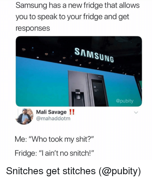 """mali: Samsung has a new fridge that allows  you to speak to your fridge and get  responses  SMMSUNG  @pubity  Mali Savage !!  @mahaddotm  Me: """"Who took my shit?""""  Fridge: """"I ain't no snitch!"""" Snitches get stitches (@pubity)"""