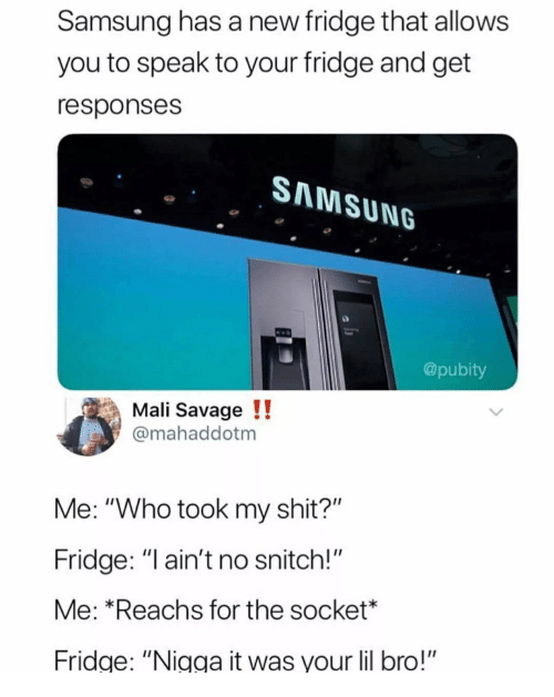 "Memes, Savage, and Shit: Samsung has a new fridge that allows  you to speak to your fridge and get  responses  SAMSUNG  @pubity  Mali Savage!!  @mahaddotm  Me: ""Who took my shit?""  Fridge: ""l ain't no snitch!""  Me: *Reachs for the socket*  Fridge: ""Nigga it was your lil bro!"""