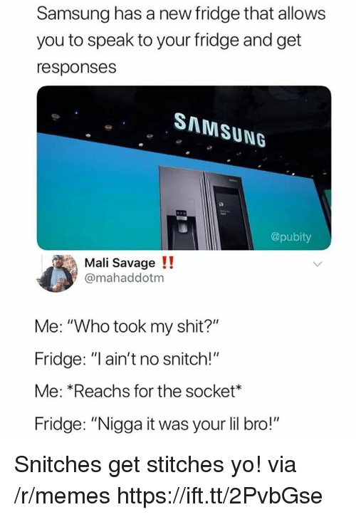 "Memes, Savage, and Shit: Samsung has a new fridge that allows  you to speak to your fridge and get  responses  SAMSUNG  @pubity  Mali Savage !!  @mahaddotm  Me: ""Who took my shit?""  Fridge: ""l ain't no snitch!""  Me: *Reachs for the socket*  Fridge: ""Nigga it was your lil bro!"" Snitches get stitches yo! via /r/memes https://ift.tt/2PvbGse"
