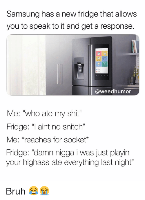 "Bruh, Shit, and Snitch: Samsung has a new fridge that allows  you to speak to it and get a response.  47  @weedhumor  Me: ""who ate my shit""  Fridge: ""T aint no snitch  Me: *reaches for socket*  Fridge: ""damn nigga i was just playin  your highass ate everything last night""  (0 Bruh 😂😭"