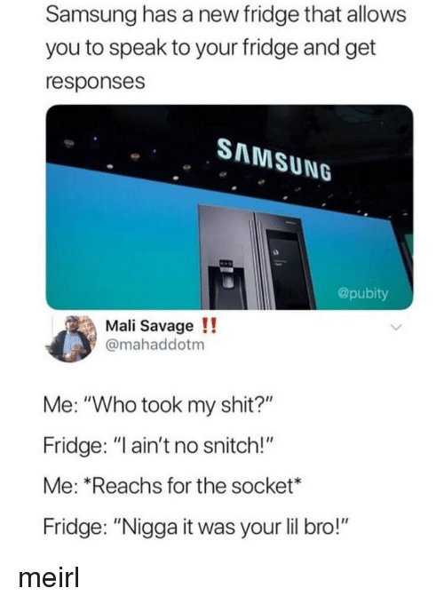 """mali: Samsung has a new fridge that allows  you to speak to your fridge and get  responses  SAMSUNG  @pubity  Mali Savage!!  @mahaddotm  Me: """"Who took my shit?""""  Fridge: """"ain't no snitch!""""  Me: Reachs for the socket*  Fridge: """"Nigga it was your lil bro!"""" meirl"""