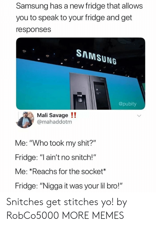 "Dank, Memes, and Savage: Samsung has a new fridge that allows  you to speak to your fridge and get  responses  SAMSUNG  @pubity  Mali Savage !!  @mahaddotm  Me: ""Who took my shit?""  Fridge: ""l ain't no snitch!""  Me: *Reachs for the socket*  Fridge: ""Nigga it was your lil bro!"" Snitches get stitches yo! by RobCo5000 MORE MEMES"