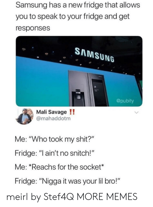 """mali: Samsung has a new fridge that allows  you to speak to your fridge and get  responses  SAMSUNG  @pubity  Mali Savage!!  @mahaddotm  Me: """"Who took my shit?""""  Fridge: """"ain't no snitch!""""  Me: Reachs for the socket*  Fridge: """"Nigga it was your lil bro!"""" meirl by Stef4Q MORE MEMES"""