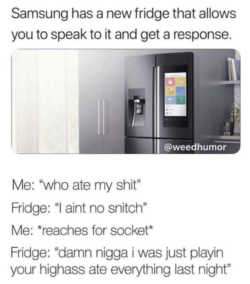 "Response: Samsung has a new fridge that allows  you to speak to it and get a response.  @weedhumor  Me: ""who ate my shit""  Fridge: ""I aint no snitch""  Me: *reaches for socket*  Fridge: ""damn nigga i was just playin  your highass ate everything last night"""