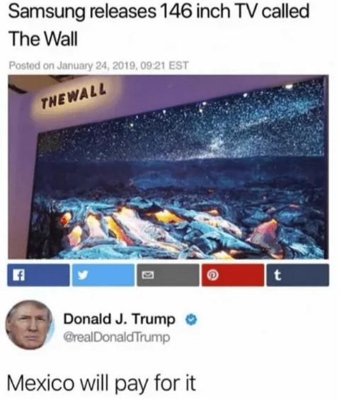 Mexico, Samsung, and Trump: Samsung releases 146 inch TV called  The Wall  Posted on January 24, 2019, 09:21 EST  THE WALL  t  Donald J. Trump  @realDonaldTrump  Mexico will pay for it