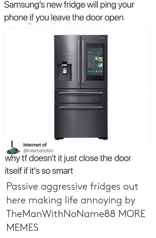 Close The Door: Samsung's new fridge will ping your  phone if you leave the door open  2  Internet of  @internetofsh  why tf doesn't it just close the door  itself if it's so smart Passive aggressive fridges out here making life annoying by TheManWithNoName88 MORE MEMES