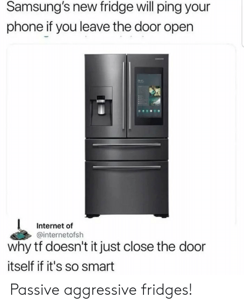 Close The Door: Samsung's new fridge will ping your  phone if you leave the door open  Internet of  @internetofsh  why tf doesn't it just close the door  itself if it's so smart Passive aggressive fridges!