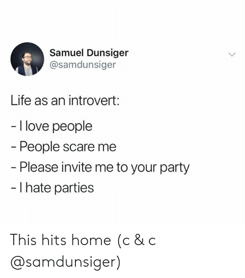 an introvert: Samuel Dunsiger  @samdunsiger  Life as an introvert:  - I love people  People scare me  - Please invite me to your party  - I hate parties This hits home (c & c @samdunsiger)