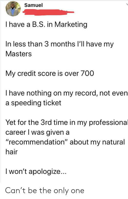 "marketing: Samuel  I have a B.S. in Marketing  In less than 3 months I'll have my  Masters  My credit score is over 700  Thave nothing on my record, not even  a speeding ticket  Yet for the 3rd time in my professional  career I was given a  ""recommendation"" about my natural  hair  I won't apologize... Can't be the only one"