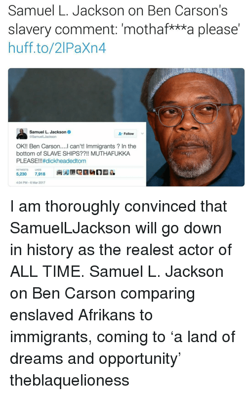 """Ben Carson, Memes, and Samuel L. Jackson: Samuel L. Jackson on Ben Carson's  slavery comment: """"mothaf***a please  huff to/2 Paxn4  Samuel L. Jackson  Follow  OK!! Ben Carson  can't! Immigrants In the  bottom of SLAVE SHIPS??!! MUTHAFUKKA  PLEASE!!! #dickheadedtom  RETWEETS LIKES  5,230  7,918  4:04 PM-6 Mar 2017 I am thoroughly convinced that SamuelLJackson will go down in history as the realest actor of ALL TIME. Samuel L. Jackson on Ben Carson comparing enslaved Afrikans to immigrants, coming to 'a land of dreams and opportunity' theblaquelioness"""