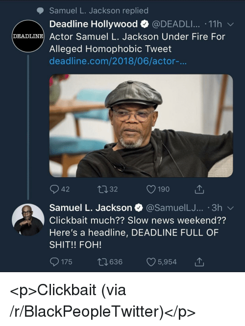 Blackpeopletwitter, Fire, and Foh: Samuel L. Jackson replied  Deadline Hollywood @DEADLI...-11 h  DEADLINE Actor Samuel L. Jackson Under Fire For  Alleged Homophobic Tweet  deadline.com/2018/06/actor-...  42  32  Samuel L. Jackson  @SamuelLJ... '3h v  Clickbait much?? Slow news weekend??  Here's a headline, DEADLINE FULL OF  SHIT!! FOH!  0175 t 636 5,954 <p>Clickbait (via /r/BlackPeopleTwitter)</p>