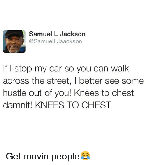 Memes, Samuel L. Jackson, and 🤖: Samuel L Jackson  @SamuelLJaackson  If I stop my car so you can walk  across the street, I better see some  hustle out of you! Knees to chest  damnit! KNEES TO CHEST Get movin people😂