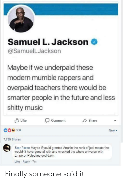 Emperor Palpatine, Future, and God: Samuel L. Jackson  @SamuelLJackson  Maybe if we underpaid these  modern mumble rappers and  overpaid teachers there would be  smarter people in the future and less  shitty music  Like  Comment  Share  New  7,730 Shares  Star Farce Maybe if you'd granted Anakin the rank of jedi master he  wouldn't have gone all sith and wrecked the whole universe with  Emperor Palpatine god damn  Like Reply 7m Finally someone said it