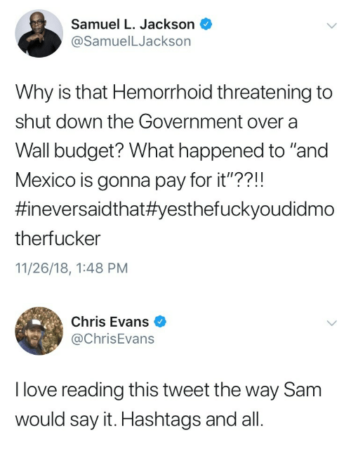 """hashtags: Samuel L. Jackson  @SamuelLJackson  Why is that Hemorrhoid threatening to  shut down the Government over a  Wall budget? What happened to """"and  Mexico is gonna pay for it""""??!!  #neversaid that#yesthefuckyoudidmo  therfucker  11/26/18, 1:48 PM   Chris Evans  @ChrisEvans  I love reading this tweet the way Sam  would say it. Hashtags and all"""
