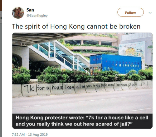 "aed: San  Follow  @SeanKegley  The spirit of Hong Kong cannot be broken  o00  for a house ike a cell aed you healy think wa okt ine scured of A  Hong Kong protester wrote: ""7k for a house like a cell  and you really think we out here scared of jail?""  7:32 AM - 13 Aug 2019"