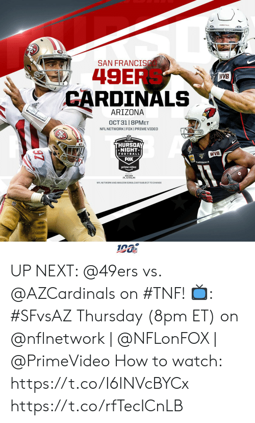 Cardinals: SAN FRANCI  49ER  CARDINALS  WVB  ARIZONA  OCT 31 |8PMET  NFL NETWORKI FOX I PRIME VIDEO  THURSDAY  NIGHT  WVB  FOOTBALL  FOX  CARDINALS  prime video  PLATINUM  NFL NETWORKAND AMAZON SIMULCASTSUBJECT TO CHANGE UP NEXT: @49ers vs. @AZCardinals on #TNF!  📺: #SFvsAZ Thursday (8pm ET) on @nflnetwork | @NFLonFOX | @PrimeVideo   How to watch: https://t.co/I6INVcBYCx https://t.co/rfTecICnLB