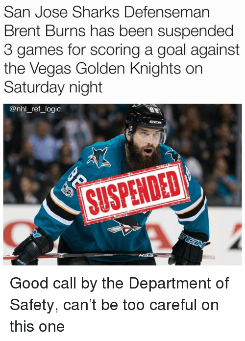 Logic, Memes, and National Hockey League (NHL): San Jose Sharks Defenseman  Brent Burns has been suspended  3 games for scoring a goal against  the Vegas Golden Knights on  Saturday night  @nhl_ref _logic  SUSPENDED Good call by the Department of Safety, can't be too careful on this one