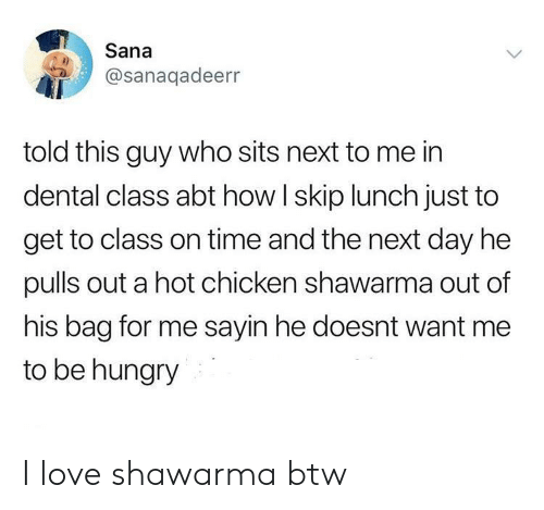 Sits: Sana  @sanaqadeerr  told this guy who sits next to me in  dental class abt how I skip lunch just to  get to class on time and the next day he  pulls out a hot chicken shawarma out of  his bag for me sayin he doesnt want me  to be hungry I love shawarma btw