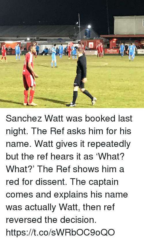 The Ref: Sanchez Watt was booked last night. The Ref asks him for his name. Watt gives it repeatedly but the ref hears it as 'What? What?'  The Ref shows him a red for dissent. The captain comes and explains his name was actually Watt, then ref reversed the decision. https://t.co/sWRbOC9oQO