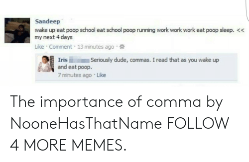 Work Work: Sandeep  wake up eat poop school eat school poop running work work work eat poop sleep. <  my next 4 days  Like Comment 13 minutes ago  Seriously dude, commas. I read that as you wake up  Iris  and eat poop.  7 minutes ago Like The importance of comma by NooneHasThatName FOLLOW 4 MORE MEMES.
